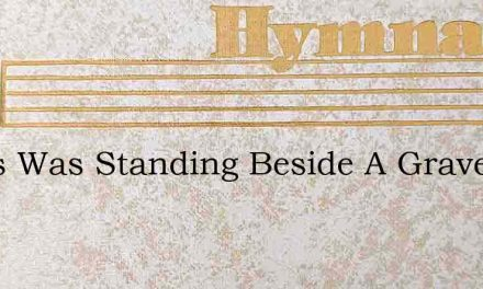 Jesus Was Standing Beside A Grave – Hymn Lyrics