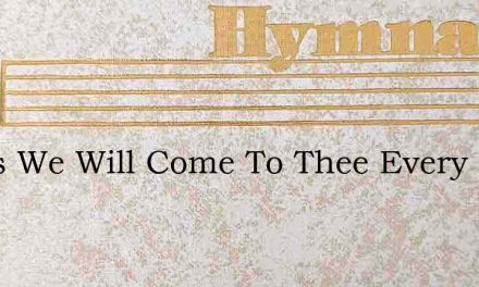 Jesus We Will Come To Thee Every Day Eve – Hymn Lyrics