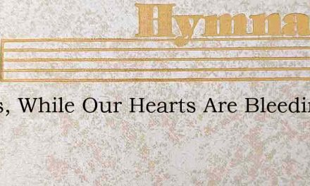 Jesus, While Our Hearts Are Bleeding – Hymn Lyrics
