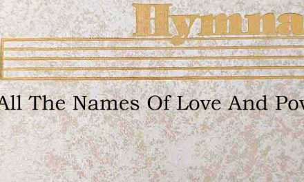 Join All The Names Of Love And Power – Hymn Lyrics