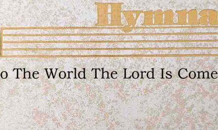 Joy To The World The Lord Is Come – Hymn Lyrics
