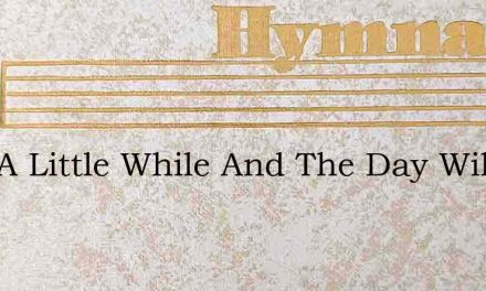 Just A Little While And The Day Will Daw – Hymn Lyrics
