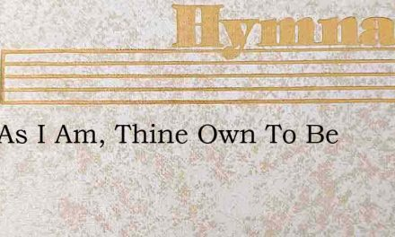 Just As I Am, Thine Own To Be – Hymn Lyrics