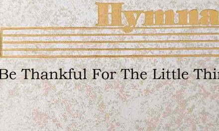 Just Be Thankful For The Little Things – Hymn Lyrics