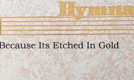 Just Because Its Etched In Gold – Hymn Lyrics