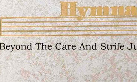 Just Beyond The Care And Strife Just Bey – Hymn Lyrics