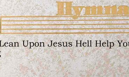 Just Lean Upon Jesus Hell Help You Along – Hymn Lyrics
