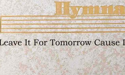 Just Leave It For Tomorrow Cause Its Not – Hymn Lyrics