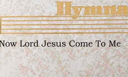 Just Now Lord Jesus Come To Me – Hymn Lyrics