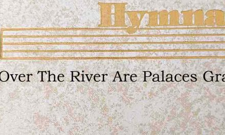 Just Over The River Are Palaces Grand – Hymn Lyrics