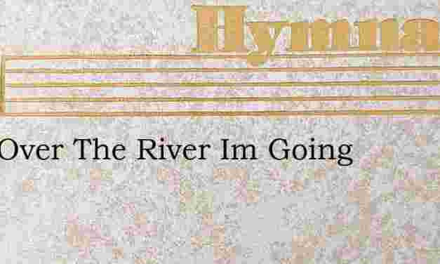 Just Over The River Im Going – Hymn Lyrics