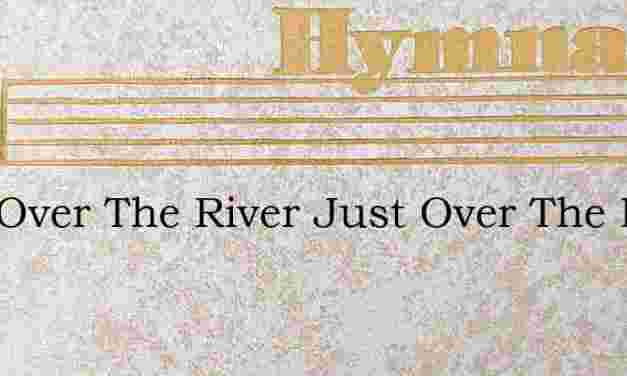 Just Over The River Just Over The River – Hymn Lyrics