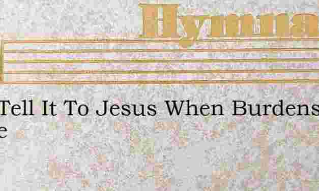 Just Tell It To Jesus When Burdens Oppre – Hymn Lyrics
