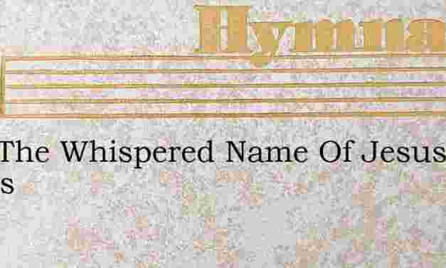 Just The Whispered Name Of Jesus Thrills – Hymn Lyrics