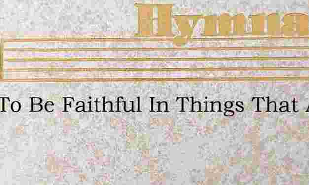 Just To Be Faithful In Things That Are S – Hymn Lyrics
