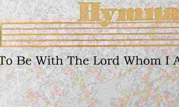 Just To Be With The Lord Whom I Adore – Hymn Lyrics