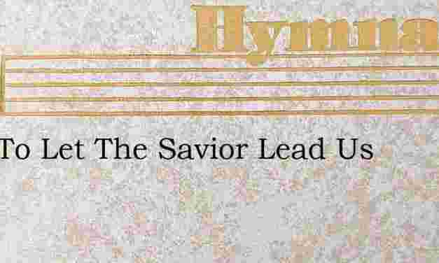 Just To Let The Savior Lead Us – Hymn Lyrics