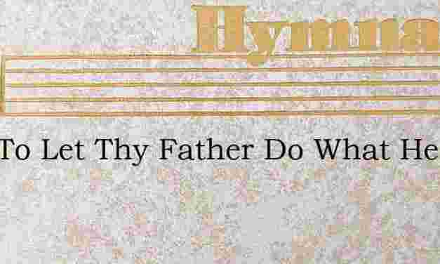 Just To Let Thy Father Do What He Will – Hymn Lyrics