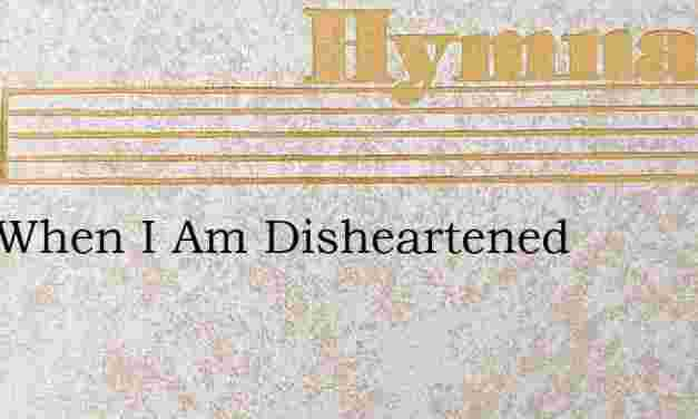 Just When I Am Disheartened – Hymn Lyrics