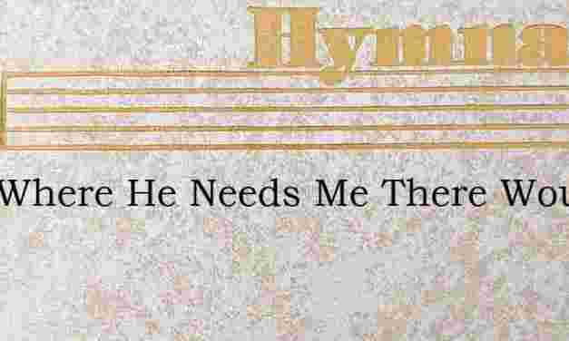 Just Where He Needs Me There Would I Be – Hymn Lyrics