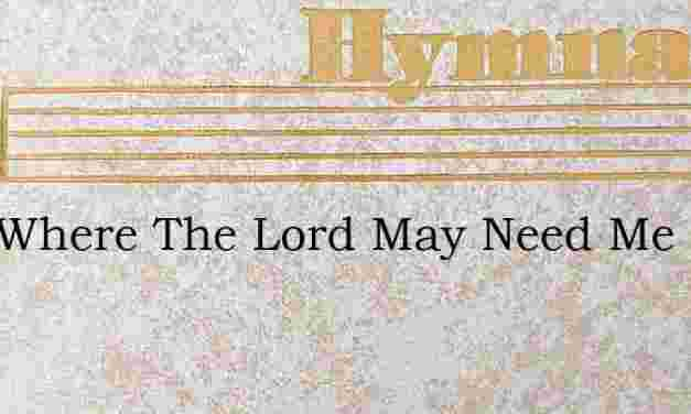 Just Where The Lord May Need Me – Hymn Lyrics