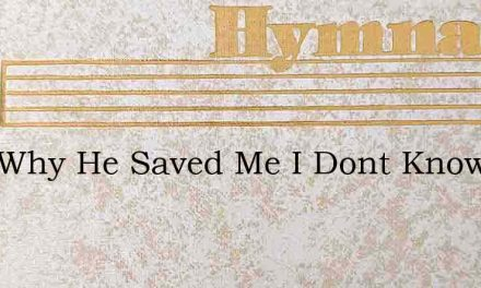 Just Why He Saved Me I Dont Know – Hymn Lyrics