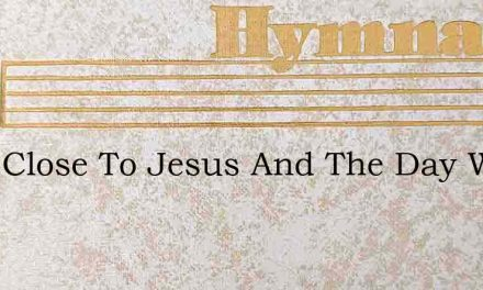 Keep Close To Jesus And The Day Will Be – Hymn Lyrics