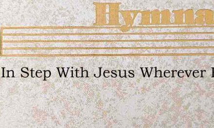 Keep In Step With Jesus Wherever He May – Hymn Lyrics