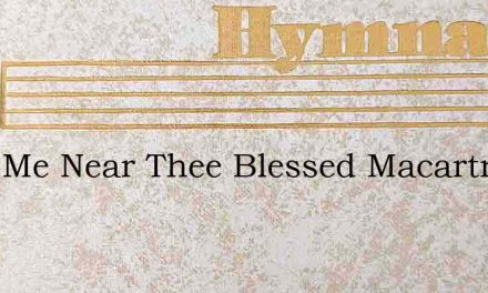 Keep Me Near Thee Blessed Macartney – Hymn Lyrics