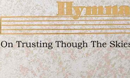 Keep On Trusting Though The Skies Are Dr – Hymn Lyrics
