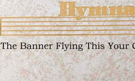Keep The Banner Flying This Your Cry – Hymn Lyrics