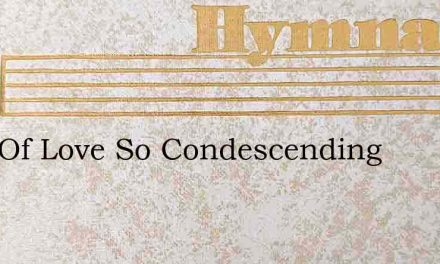 King Of Love So Condescending – Hymn Lyrics