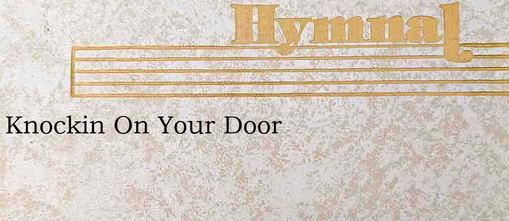 Knockin On Your Door – Hymn Lyrics