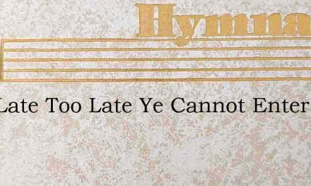 Late Late Too Late Ye Cannot Enter In – Hymn Lyrics