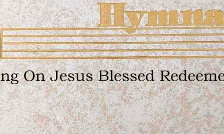 Leaning On Jesus Blessed Redeemer – Hymn Lyrics