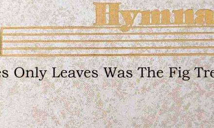 Leaves Only Leaves Was The Fig Trees Cro – Hymn Lyrics