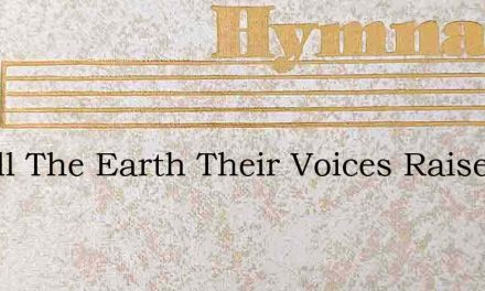 Let All The Earth Their Voices Raise – Hymn Lyrics