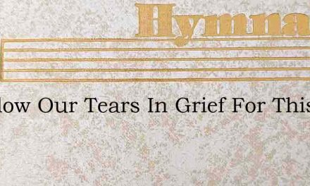 Let Flow Our Tears In Grief For This – Hymn Lyrics