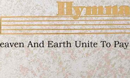 Let Heaven And Earth Unite To Pay – Hymn Lyrics