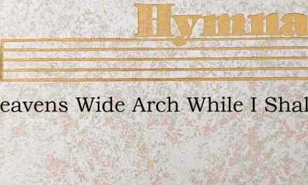 Let Heavens Wide Arch While I Shall Spea – Hymn Lyrics