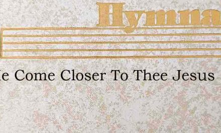 Let Me Come Closer To Thee Jesus – Hymn Lyrics