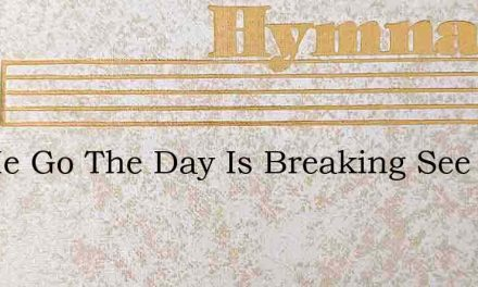Let Me Go The Day Is Breaking See – Hymn Lyrics