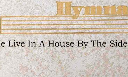 Let Me Live In A House By The Side Of Th – Hymn Lyrics