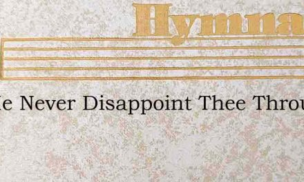 Let Me Never Disappoint Thee Through My – Hymn Lyrics