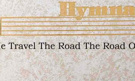 Let Me Travel The Road The Road Of Life – Hymn Lyrics