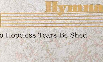 Let No Hopeless Tears Be Shed – Hymn Lyrics