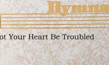 Let Not Your Heart Be Troubled – Hymn Lyrics