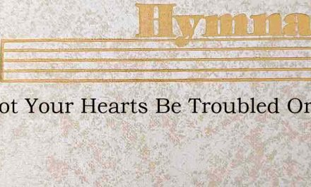 Let Not Your Hearts Be Troubled Or Cast – Hymn Lyrics