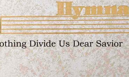 Let Nothing Divide Us Dear Savior – Hymn Lyrics