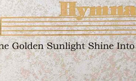 Let The Golden Sunlight Shine Into Your – Hymn Lyrics